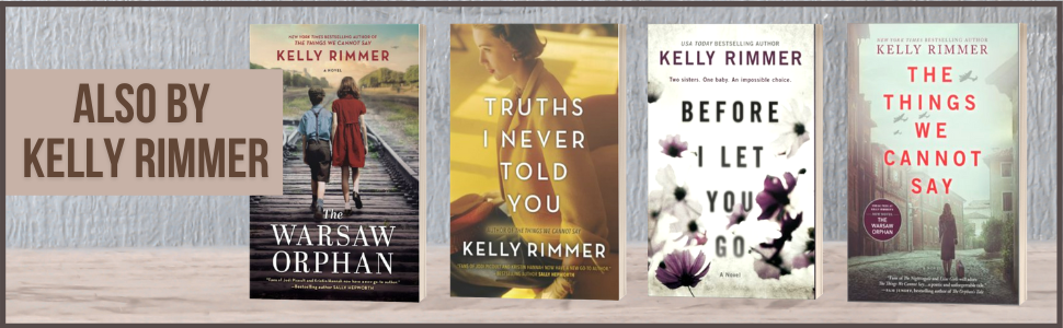 Also by Kelly Rimmer: The Warsaw Orphan, Truths I Never Told You, Before I Let You Go (plus covers).