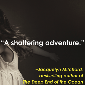 """""""A shattering adventure."""" - Jacquelyn Mitchard"""