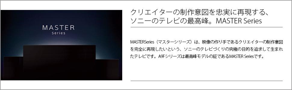 MASTER Series(マスターシリーズ)は、映像の作り手であるクリエイターの制作意図を完全に再現したいという、ソニーのテレビづくりの究極の目的を追求して生まれたテレビです。A9Fシリーズは最高峰