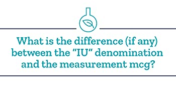 "What is the difference (if any) between the ""IU"" denomination and the measurement mcg?"