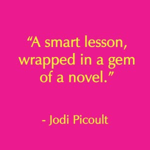"""A smart lesson, wrapped in a gem of a novel."" - Jodi Picoult author quote"