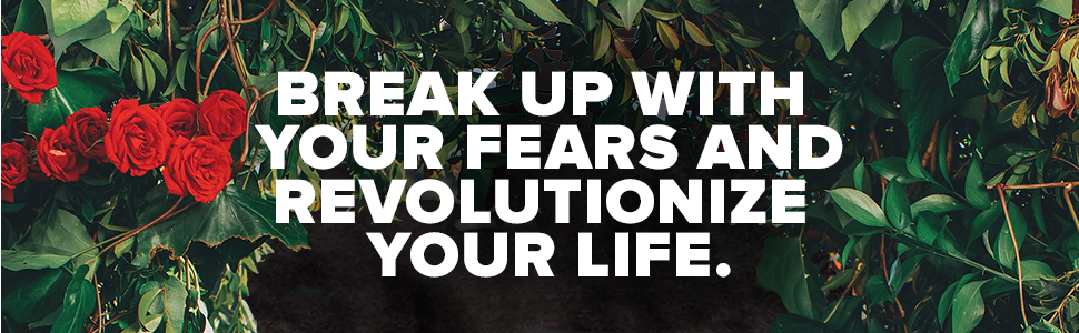 break up with your fears and revolutionize your life.