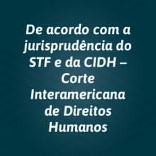 De acordo com a jurisprudência do STF e da CIDH - Corte Interamericana de Direitos Humanos