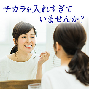 歯をみがく時、ついチカラを入れすぎていませんか?