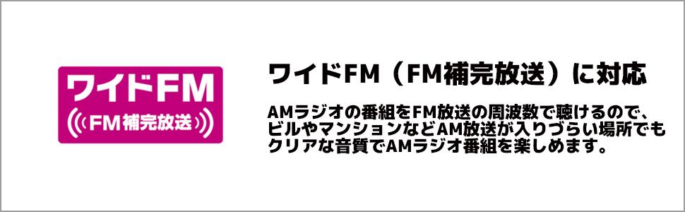 ワイドFM(FM補完放送)(*)に対応 AMラジオの番組をFM放送の周波数で聴けるので、ビルやマンションなどAM放送が入りづらい場所でもクリアな音質でAMラジオ番組を楽しめます。