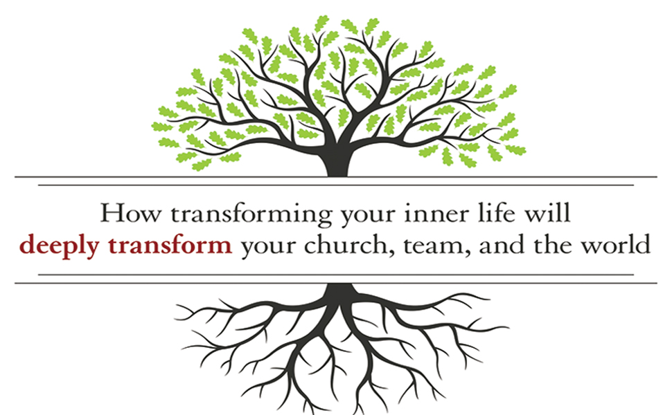 How transforming your inner life will deeply transform your church, team, and the world