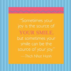 """""""...sometimes your smile can be the source of your joy"""" -Thich Nhat Hanh"""
