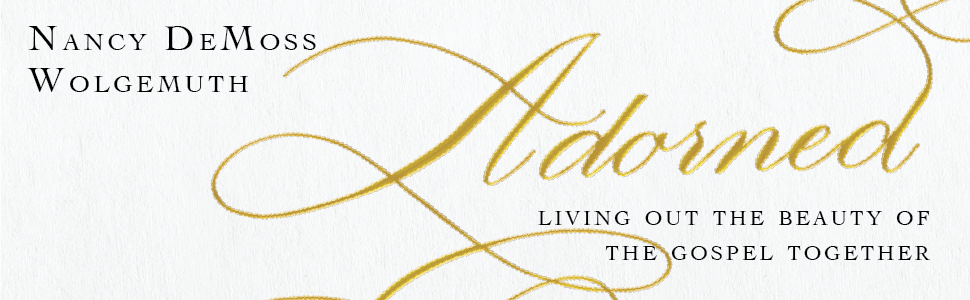 living out the beauty of the gospel, adorned, nancy DeMoss Wolgemuth, lancy leigh deMoss,