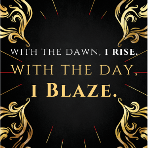 with the dawn, I rise, with the day, I blaze