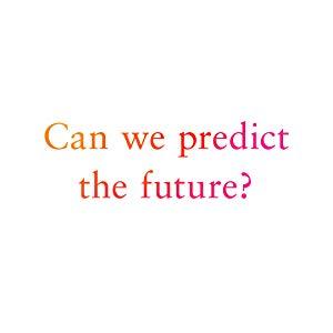 Can We Predict The Future?