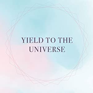 YIELD TO THE UNIVERSE