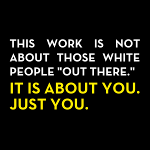 """The work is not about those white people """"out there."""" It is about you. Just you."""