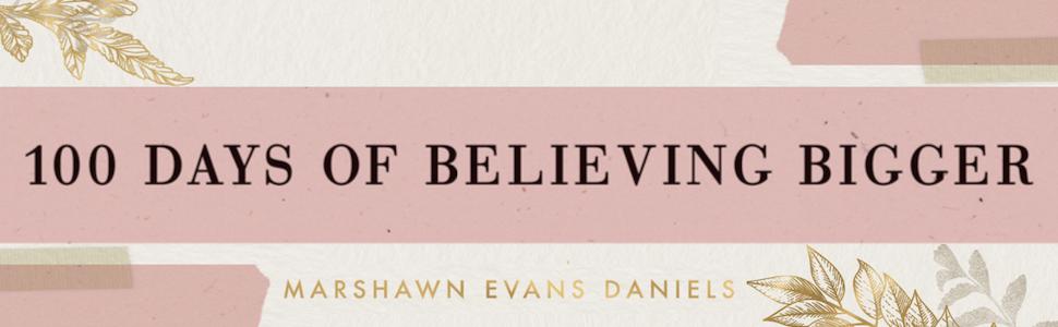 100 Days, purpose, Marshawn Evans Daniels, Believe, believing Bigger, devotional journal, dayspring