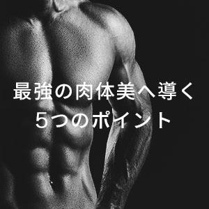 最強の肉体美へ導く5つのポイント