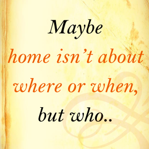 Maybe home isn't about where or when, but who...