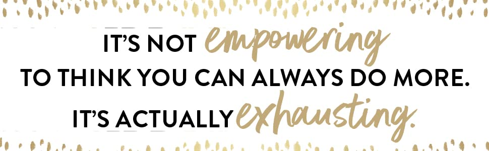 It's not empowering to think you can always do more. It's actually exhausting.
