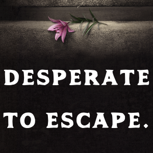 Desperate to escape.