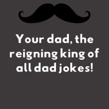 Your dad, the reigning king of all dad jokes!