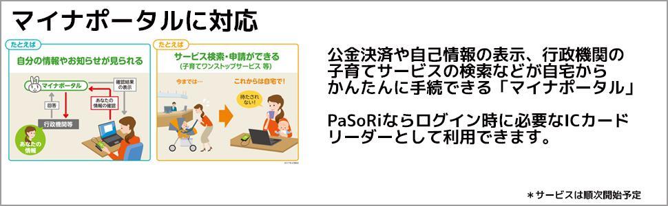公金決済や自己情報の表示、行政機関の 子育てサービスの検索などが自宅から かんたんに手続できる「マイナポータル」 PaSoRiならログイン時に必要なICカード リーダーとして利用できます。
