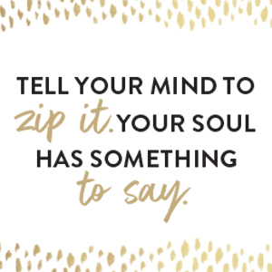 Tell your mind to zip it. Your soul has something to say.