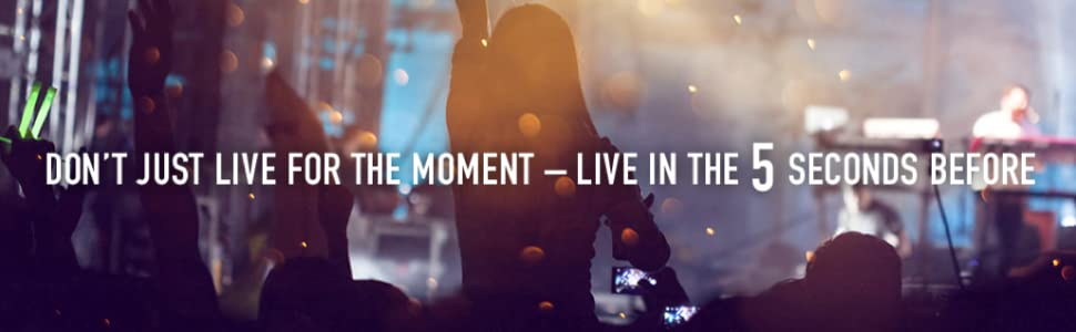 don't just live for the moment - live in the 5 seconds before