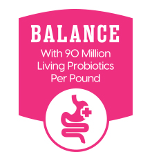 Balance with 90 million living probiotics per pound
