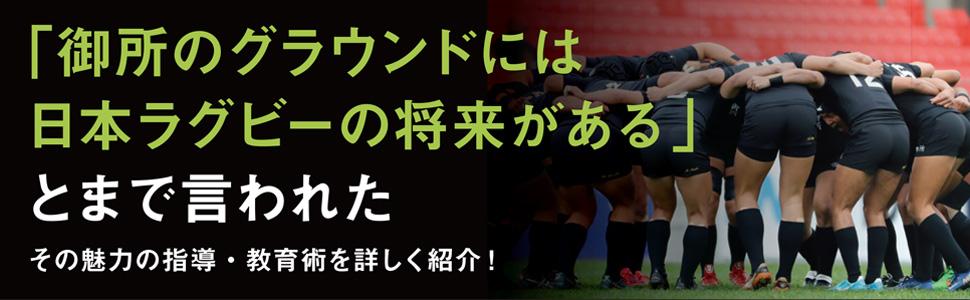 ごせじつぎょうのグラウンドには日本ラグビーの将来があるとまで言われた、魅力ある指導、教育術をくわしく紹介