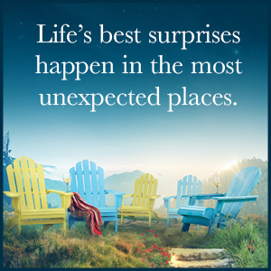 Life's best surprises happen in the most unexpected places.