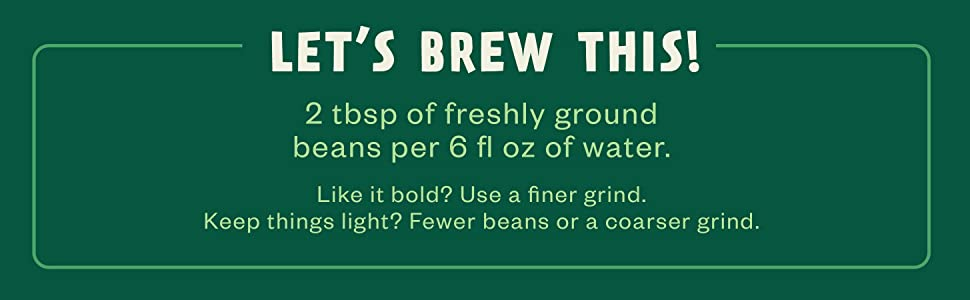 Let's Brew This! 2 tbsp of freshly ground beans per 6 fl oz water.