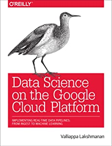 Data Science on the Google Cloud Platform: Implementing End-to-End Real-Time Data Pipelines: From In