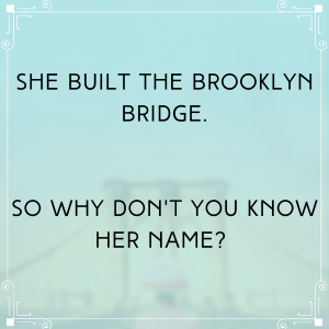 she built the brooklyn bridge, so why don't you know her name?