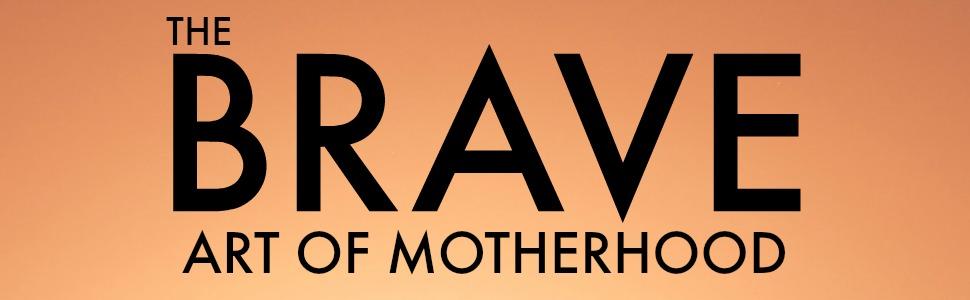 The Brave Art of Motherhood;books for moms;single parenting;divorce books;self help books for moms;