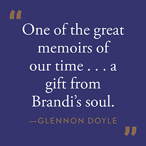 One of the great memoirs of our time...a gift from Brandi's soul. Glennon Doyle