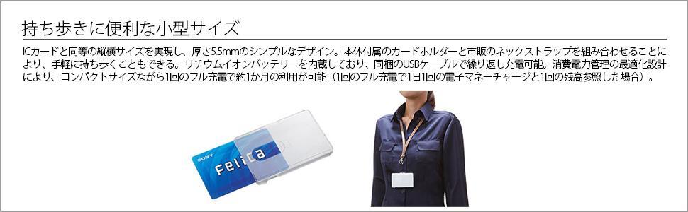 ポータブルサイズで、持ち歩きに便利 ICカードと同等の縦横サイズを実現し、厚さ5.5 mmのシンプルなデザインです。本体付属の カードホルダーと市販のネックストラップを組み合わせることにより、手軽