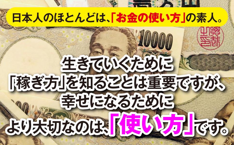 日本人 ほとんど お金の使い方 素人 生きていくため 稼ぎ方 知る 重要 幸せになる 大切 使い方