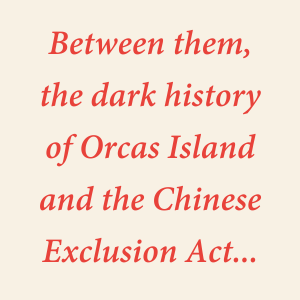 Between them, the dark history of Orcas Island and the Chinese Exclusion Act...