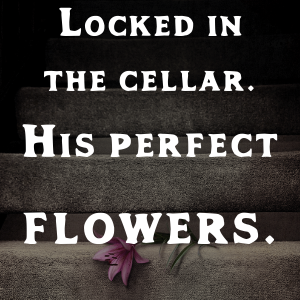 Locked in the cellar. His perfect flowers.