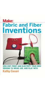 Fabric and Fiber Inventions: Sew, Knit, Print, and Electrify Your Own Designs to Wear, Use, and Play