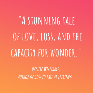 """""""A stunning tale of love, loss and the capacity for wonder."""" - Denise Williams, Author"""