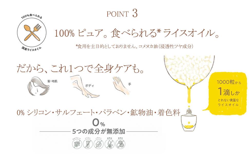 Point 3: 100%ピュア。食べられる*国産ライスオイル。だから、これ1つで全身ケアも! 0% シリコン・サルフェート・パラベン・鉱物油・着色料