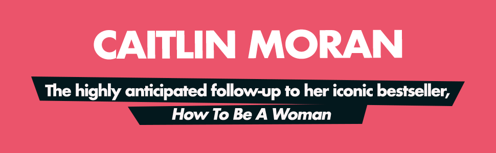 How to be a woman, sequel, more than a woman, caitlin moran, follow-up