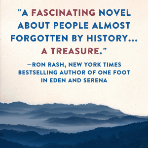 """""""A fascinating novel about people almost forgotten by history...a treasure."""" - Ron Rash"""