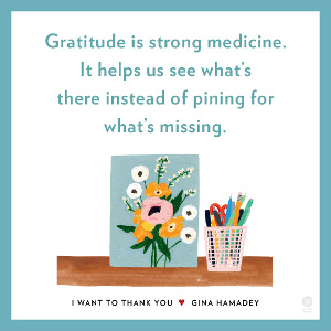 Gratitude is strong medicine. It helps us see what's there instead of pining for what's missing.