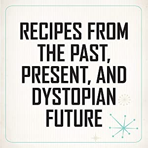 Recipes from the Past, Present, and Dystopian Future