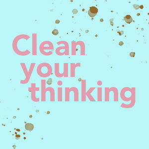 Clean your thinking