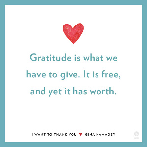 Gratitude is what we have to give. It is free, and yet it has worth.