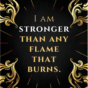 i am stronger than any flame that burns