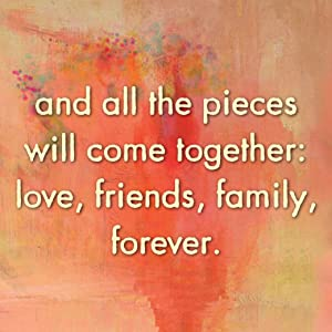 and all the pieces will come together: love, friends, family, forever.