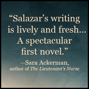 """Salazar's writing is lively and fresh... A spectacular first novel.""-Sara Ackerman"