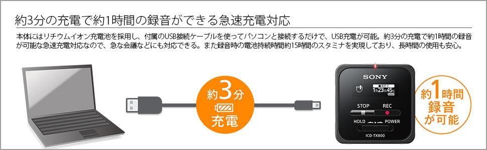 約3分の充電で約1時間の録音ができる急速充電対応 本体にはリチウムイオン充電池を採用し、付属のUSB接続ケーブルを使ってパソコンと接続するだけで、USB充電が可能です。約3分の充電で約1時間